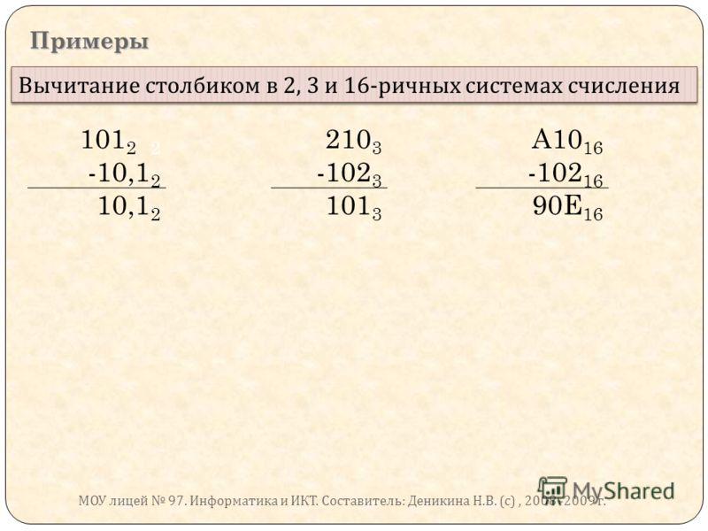 Примеры Вычитание столбиком в 2, 3 и 16- ричных системах счисления 101 2 2 210 3 A10 16 -10,1 2 -102 3 -102 16 10,1 2 101 3 90E 16 МОУ лицей 97. Информатика и ИКТ. Составитель : Деникина Н. В. ( с ), 2008 -2009 г.