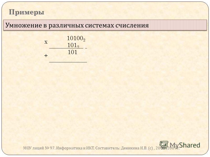 Примеры Умножение в различных системах счисления х 10100 2 101 2 2 + 101 2 МОУ лицей 97. Информатика и ИКТ. Составитель : Деникина Н. В. ( с ), 2008 -2009 г.