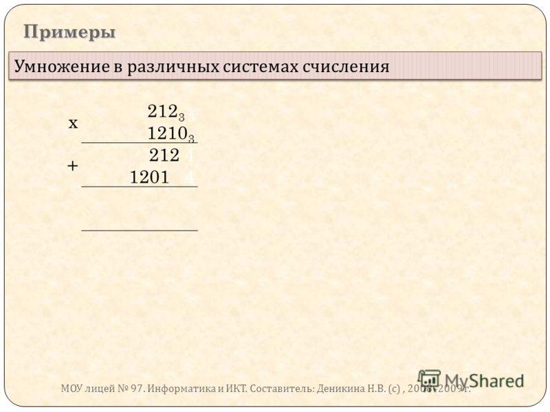 Примеры Умножение в различных системах счисления х 212 3 3 1210 3 + 212 4 1201 4 МОУ лицей 97. Информатика и ИКТ. Составитель : Деникина Н. В. ( с ), 2008 -2009 г.