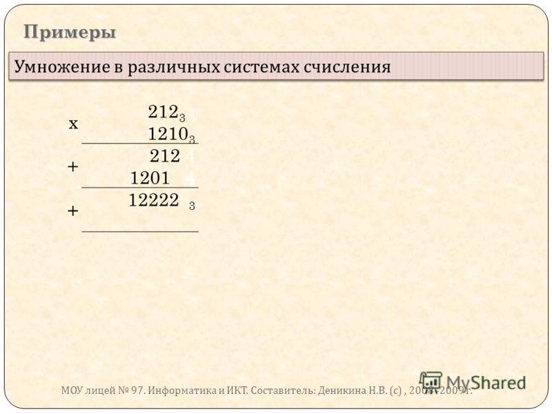 Примеры Умножение в различных системах счисления х 212 3 3 1210 3 + 212 4 1201 4 + 12222 3 МОУ лицей 97. Информатика и ИКТ. Составитель : Деникина Н. В. ( с ), 2008 -2009 г.