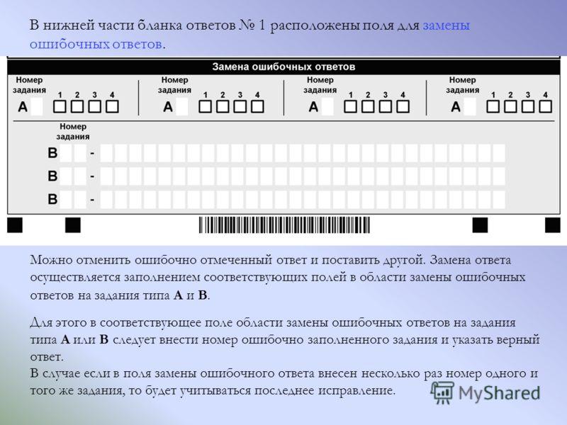 В нижней части бланка ответов 1 расположены поля для замены ошибочных ответов. Можно отменить ошибочно отмеченный ответ и поставить другой. Замена ответа осуществляется заполнением соответствующих полей в области замены ошибочных ответов на задания т