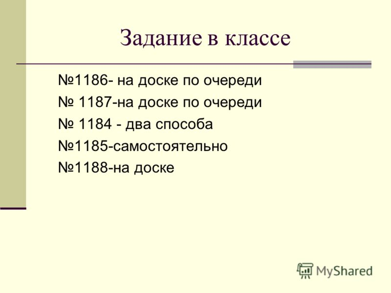 Задание в классе 1186- на доске по очереди 1187-на доске по очереди 1184 - два способа 1185-самостоятельно 1188-на доске
