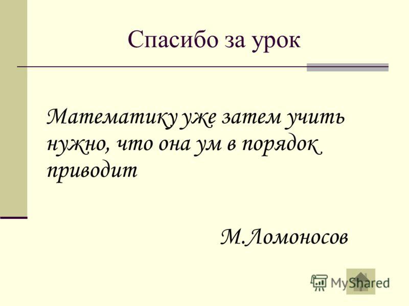 Спасибо за урок Математику уже затем учить нужно, что она ум в порядок приводит М.Ломоносов