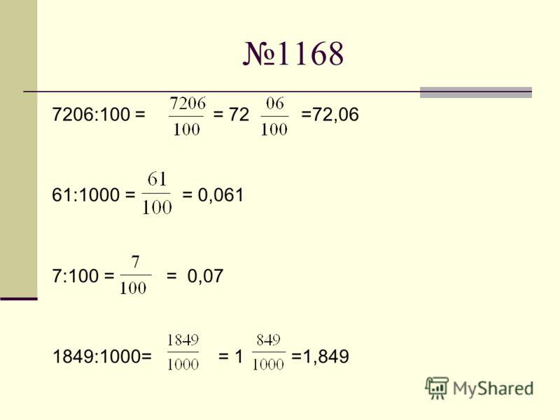 1168 7206:100 = = 72 =72,06 61:1000 = = 0,061 7:100 = = 0,07 1849:1000= = 1 =1,849