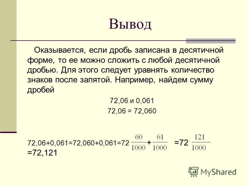 Вывод Оказывается, если дробь записана в десятичной форме, то ее можно сложить с любой десятичной дробью. Для этого следует уравнять количество знаков после запятой. Например, найдем сумму дробей 72,06 и 0,061 72,06 = 72,060 72,06+0,061=72,060+0,061=