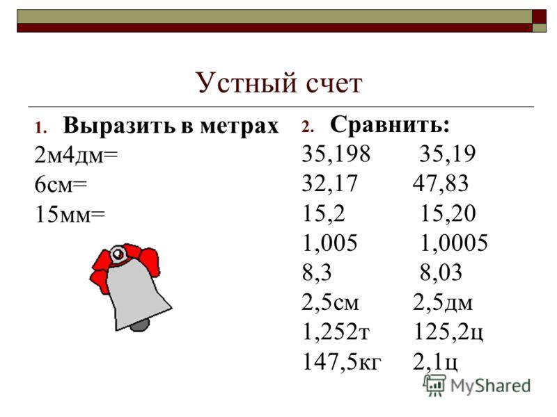 Устный счет 1. Выразить в метрах 2м4дм= 6см= 15мм= 2. Сравнить: 35,198 35,19 32,17 47,83 15,2 15,20 1,005 1,0005 8,3 8,03 2,5см 2,5дм 1,252т 125,2ц 147,5кг 2,1ц