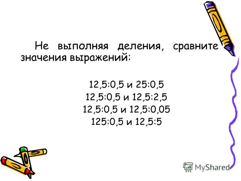 Не выполняя деления, сравните значения выражений: 12,5:0,5 и 25:0,5 12,5:0,5 и 12,5:2,5 12,5:0,5 и 12,5:0,05 125:0,5 и 12,5:5