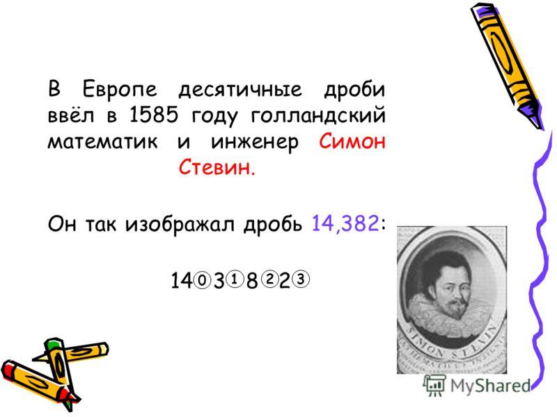 В Европе десятичные дроби ввёл в 1585 году голландский математик и инженер Симон Стевин. Он так изображал дробь 14,382: 14 3 8 2 0 123