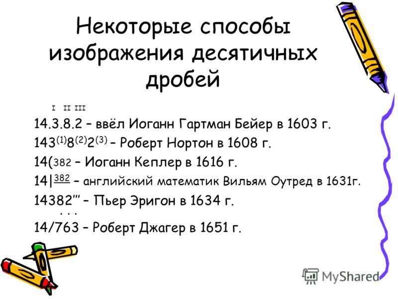 Некоторые способы изображения десятичных дробей I II III 14.3.8.2 – ввёл Иоганн Гартман Бейер в 1603 г. 143 (1) 8 (2) 2 (3) – Роберт Нортон в 1608 г. 14( 382 – Иоганн Кеплер в 1616 г. 14| 382 – английский математик Вильям Оутред в 1631г. 14382 – Пьер