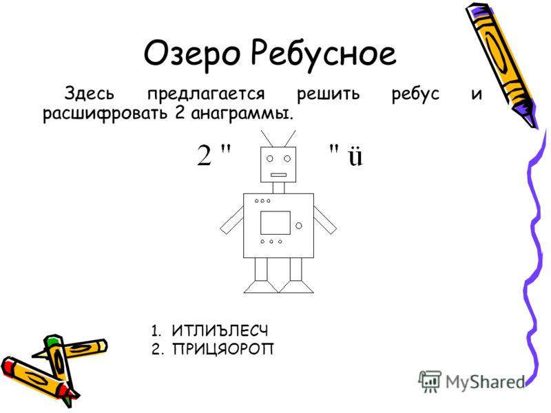 Озеро Ребусное Здесь предлагается решить ребус и расшифровать 2 анаграммы. 1.ИТЛИЪЛЕСЧ 2.ПРИЦЯОРОП
