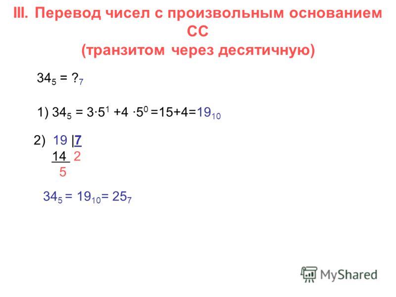 III. Перевод чисел с произвольным основанием СС (транзитом через десятичную) 34 5 = ? 7 1) 34 5 = 3·5 1 +4 ·5 0 =15+4=19 10 2) 19 |7 14 2 5 34 5 = 19 10 = 25 7