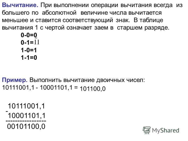 Вычитание. При выполнении операции вычитания всегда из большего по абсолютной величине числа вычитается меньшее и ставится соответствующий знак. В таблице вычитания 1 с чертой означает заем в старшем разряде. 0-0=0 0-1= 1-0=1 1-1=0 Пример. Выполнить