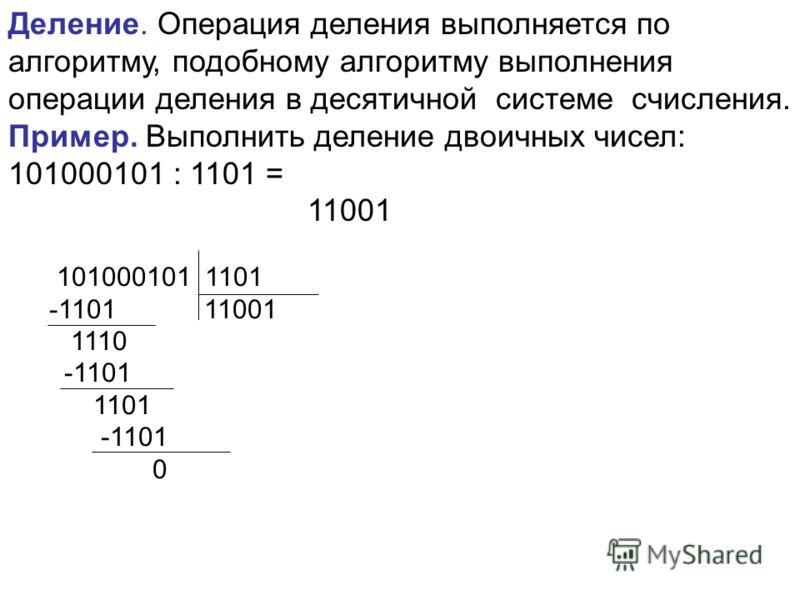 Деление. Операция деления выполняется по алгоритму, подобному алгоритму выполнения операции деления в десятичной системе счисления. Пример. Выполнить деление двоичных чисел: 101000101 : 1101 = 11001 101000101 1101 -1101 11001 1110 -1101 1101 -1101 0