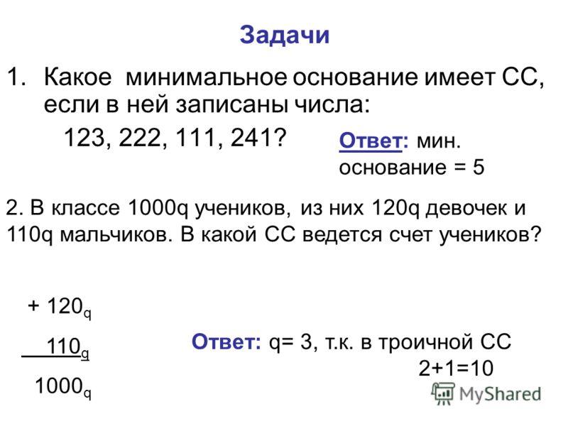 Задачи 1.Какое минимальное основание имеет СС, если в ней записаны числа: 123, 222, 111, 241? Ответ: мин. основание = 5 2. В классе 1000q учеников, из них 120q девочек и 110q мальчиков. В какой СС ведется счет учеников? + 120 q 110 q 1000 q Ответ: q=