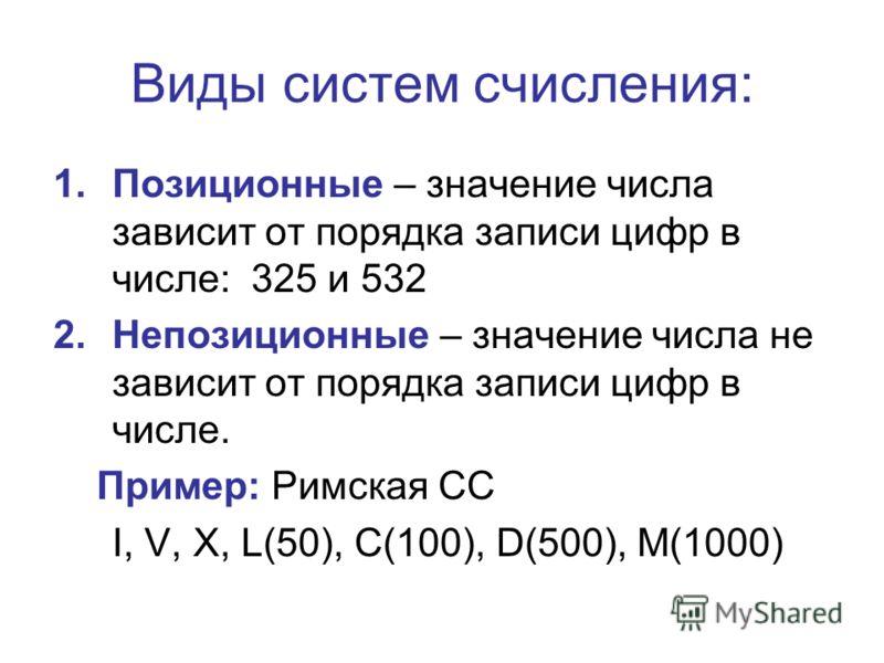 Виды систем счисления: 1.Позиционные – значение числа зависит от порядка записи цифр в числе: 325 и 532 2.Непозиционные – значение числа не зависит от порядка записи цифр в числе. Пример: Римская СС I, V, X, L(50), C(100), D(500), M(1000)
