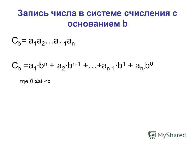Запись числа в системе счисления с основанием b C b = a 1 a 2 …a n-1 a n C b =a 1 ·b n + a 2 ·b n-1 +…+a n-1 ·b 1 + a n· b 0 где 0 ai