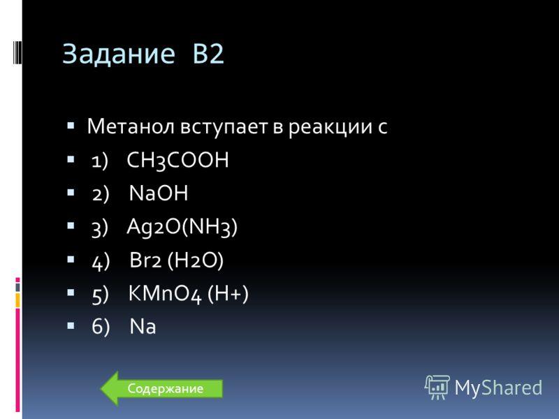 Задание В2 Метанол вступает в реакции с 1) CH3COOH 2) NaOH 3) Ag2O(NH3) 4) Br2 (H2O) 5) KMnO4 (H+) 6) Na Содержание