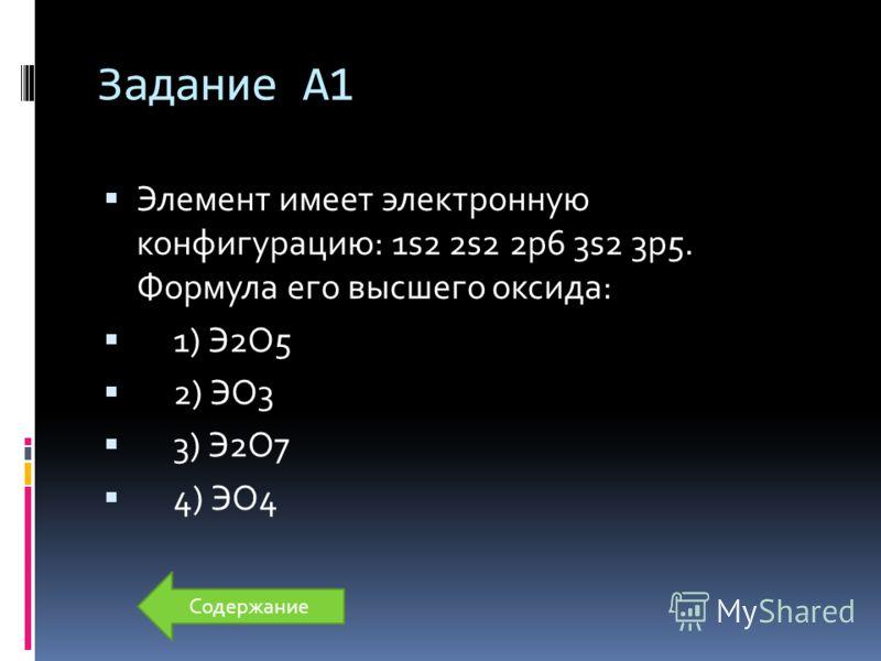 Задание А1 Элемент имеет электронную конфигурацию: 1s2 2s2 2p6 3s2 3p5. Формула его высшего оксида: 1) Э2О5 2) ЭО3 3) Э2О7 4) ЭО4 Содержание