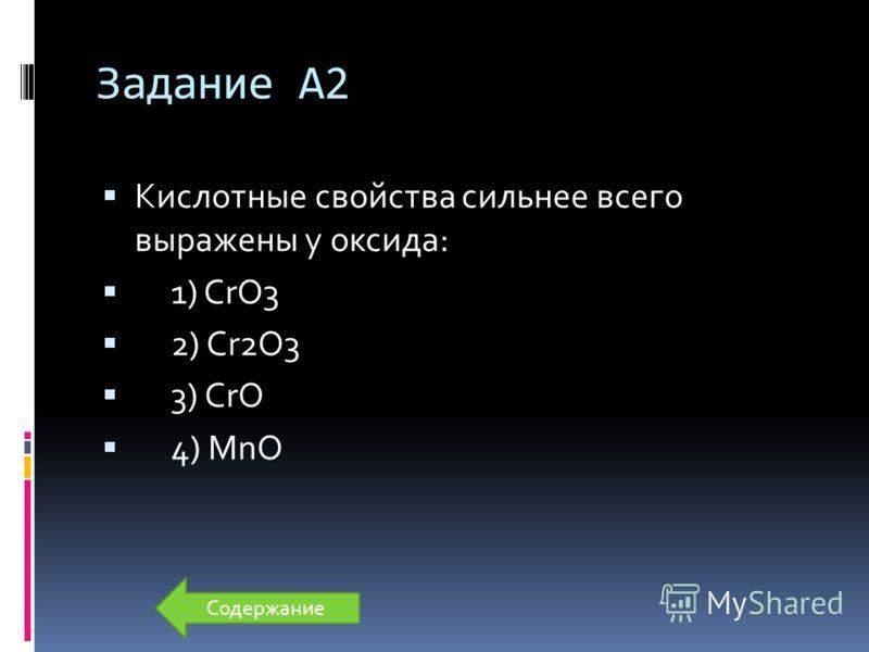 Задание А2 Кислотные свойства сильнее всего выражены у оксида: 1) CrO3 2) Cr2O3 3) CrO 4) MnO Содержание