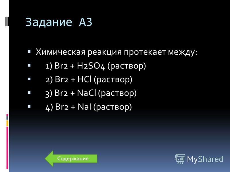 Задание А3 Химическая реакция протекает между: 1) Br2 + H2SO4 (раствор) 2) Br2 + HCl (раствор) 3) Br2 + NaCl (раствор) 4) Br2 + NaI (раствор) Содержание