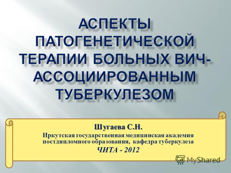 Шугаева С. Н. Иркутская государственная медицинская академия постдипломного образования, кафедра туберкулеза ЧИТА - 2012