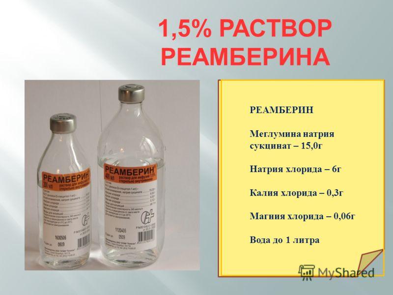1,5% РАСТВОР РЕАМБЕРИНА РЕАМБЕРИН Меглумина натрия сукцинат – 15,0г Натрия хлорида – 6г Калия хлорида – 0,3г Магния хлорида – 0,06г Вода до 1 литра
