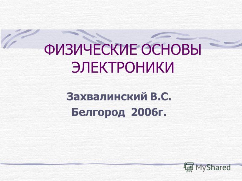 ФИЗИЧЕСКИЕ ОСНОВЫ ЭЛЕКТРОНИКИ Захвалинский В.С. Белгород 2006г.