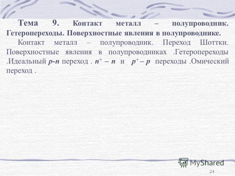 24 Тема 9. Контакт металл – полупроводник. Гетеропереходы. Поверхностные явления в полупроводнике. Контакт металл – полупроводник. Переход Шоттки. Поверхностные явления в полупроводниках.Гетеропереходы.Идеальный р-n переход. n + – n и p + – p переход
