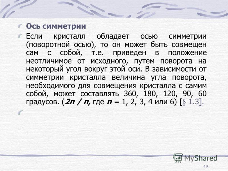 49 Ось симметрии Если кристалл обладает осью симметрии (поворотной осью), то он может быть совмещен сам с собой, т.е. приведен в положение неотличимое от исходного, путем поворота на некоторый угол вокруг этой оси. В зависимости от симметрии кристалл