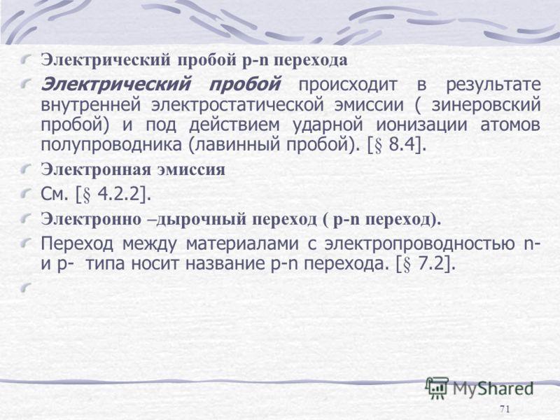 71 Электрический пробой p-n перехода Электрический пробой происходит в результате внутренней электростатической эмиссии ( зинеровский пробой) и под действием ударной ионизации атомов полупроводника (лавинный пробой). [§ 8.4]. Электронная эмиссия См.