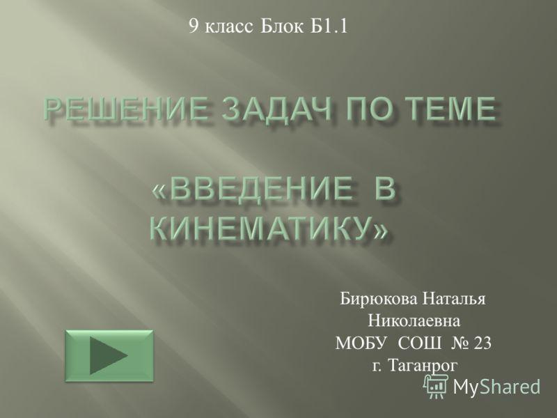 9 класс Блок Б 1.1 Бирюкова Наталья Николаевна МОБУ СОШ 23 г. Таганрог