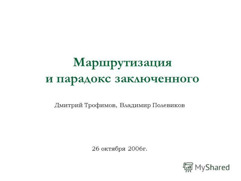 Маршрутизация и парадокс заключенного Дмитрий Трофимов, Владимир Полевиков 26 октября 2006г.