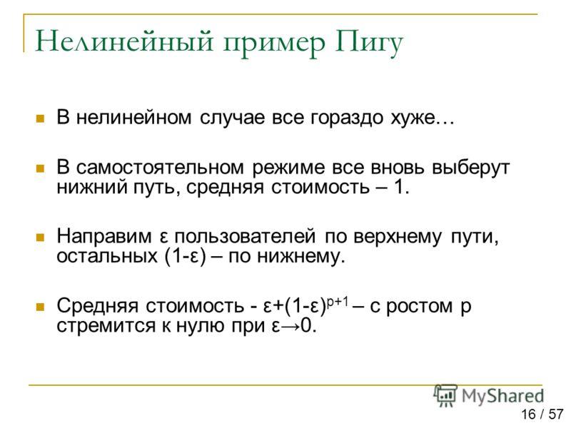 Нелинейный пример Пигу В нелинейном случае все гораздо хуже… В самостоятельном режиме все вновь выберут нижний путь, средняя стоимость – 1. Направим ε пользователей по верхнему пути, остальных (1-ε) – по нижнему. Средняя стоимость - ε+(1-ε) p+1 – с р