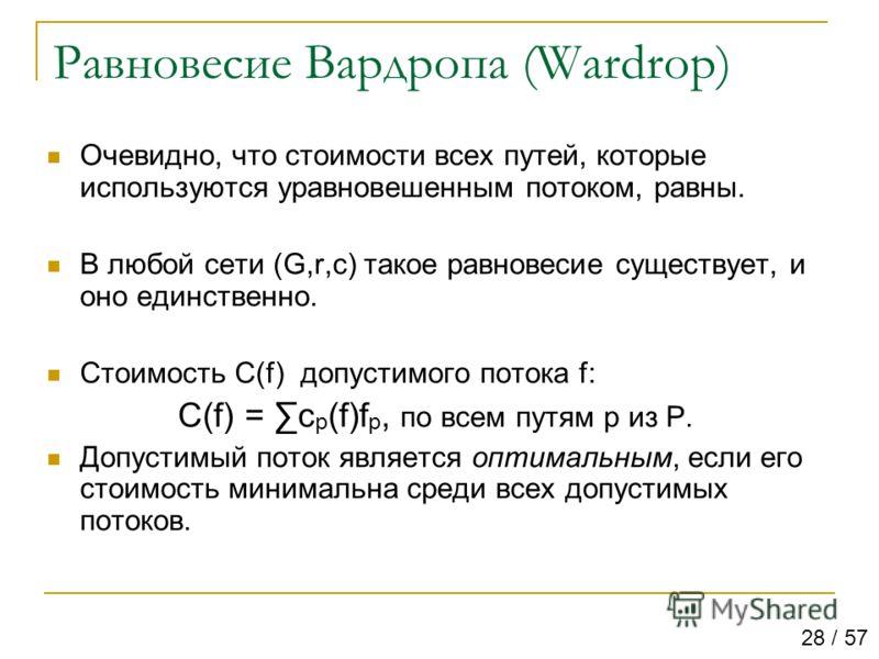 Равновесие Вардропа (Wardrop) Очевидно, что стоимости всех путей, которые используются уравновешенным потоком, равны. В любой сети (G,r,c) такое равновесие существует, и оно единственно. Стоимость С(f) допустимого потока f: C(f) = c p (f)f p, по всем