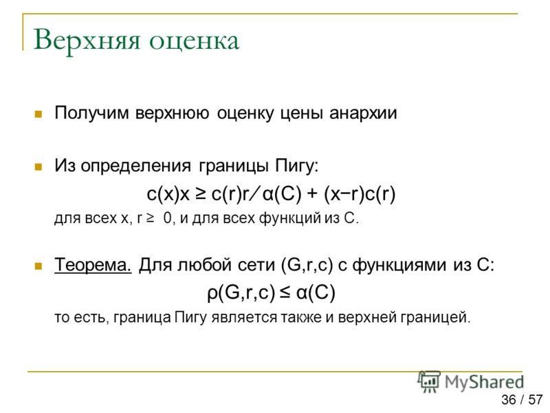 Верхняя оценка Получим верхнюю оценку цены анархии Из определения границы Пигу: c(x)x c(r)r α(C) + (xr)c(r) для всех x, r 0, и для всех функций из C. Теорема. Для любой сети (G,r,c) с функциями из C: ρ(G,r,c) α(C) то есть, граница Пигу является также