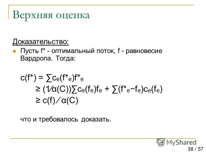Верхняя оценка Доказательство: Пусть f* - оптимальный поток, f - равновесие Вардропа. Тогда: c(f*) = c e (f* e )f* e (1α(C))c e (f e )f e + (f* e f e )c e (f e ) c(f) α(C) что и требовалось доказать. 38 / 57