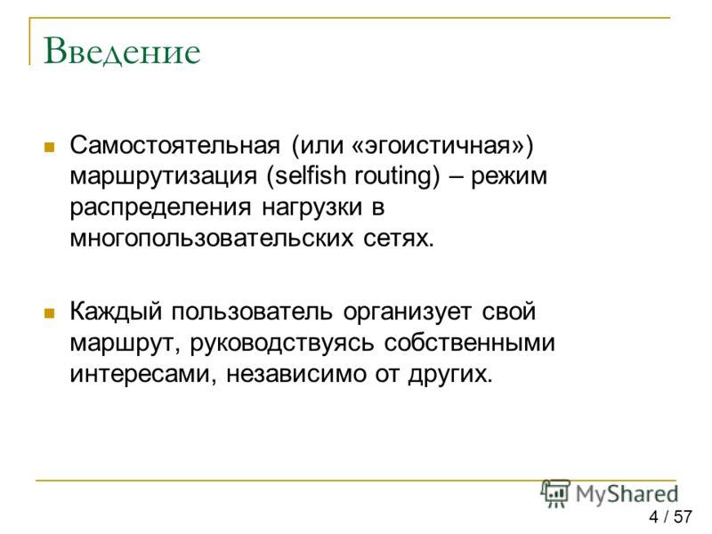 Введение Самостоятельная (или «эгоистичная») маршрутизация (selfish routing) – режим распределения нагрузки в многопользовательских сетях. Каждый пользователь организует свой маршрут, руководствуясь собственными интересами, независимо от других. 4 /