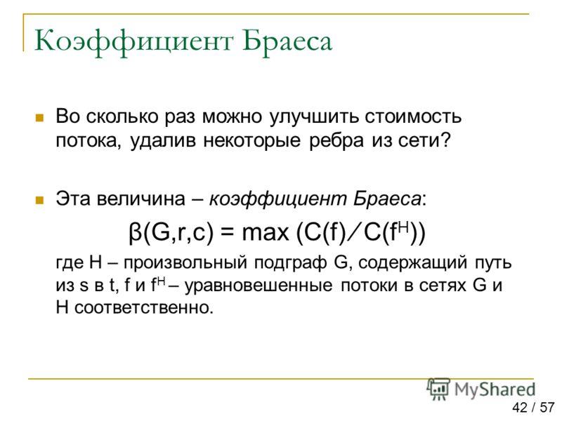 Коэффициент Браеса Во сколько раз можно улучшить стоимость потока, удалив некоторые ребра из сети? Эта величина – коэффициент Браеса: β(G,r,c) = max (C(f) C(f H )) где H – произвольный подграф G, содержащий путь из s в t, f и f H – уравновешенные пот