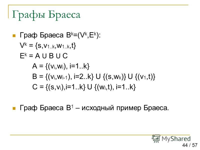 Графы Браеса Граф Браеса B k =(V k,E k ): V k = {s,v 1..k,w 1..k,t} E k = A U B U C A = {(v i,w i ), i=1..k} B = {(v i,w i-1 ), i=2..k} U {(s,w k )} U {(v 1,t)} C = {(s,v i ),i=1..k} U {(w i,t), i=1..k} Граф Браеса B 1 – исходный пример Браеса. 44 /