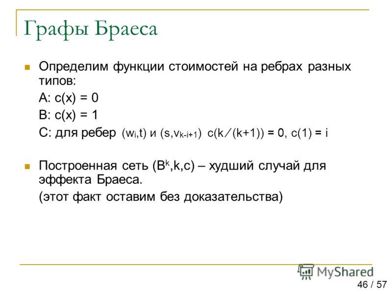 Графы Браеса Определим функции стоимостей на ребрах разных типов: A: c(x) = 0 B: c(x) = 1 C: для ребер (w i,t) и (s,v k-i+1 ) c(k (k+1)) = 0, c(1) = i Построенная сеть (B k,k,c) – худший случай для эффекта Браеса. (этот факт оставим без доказательств
