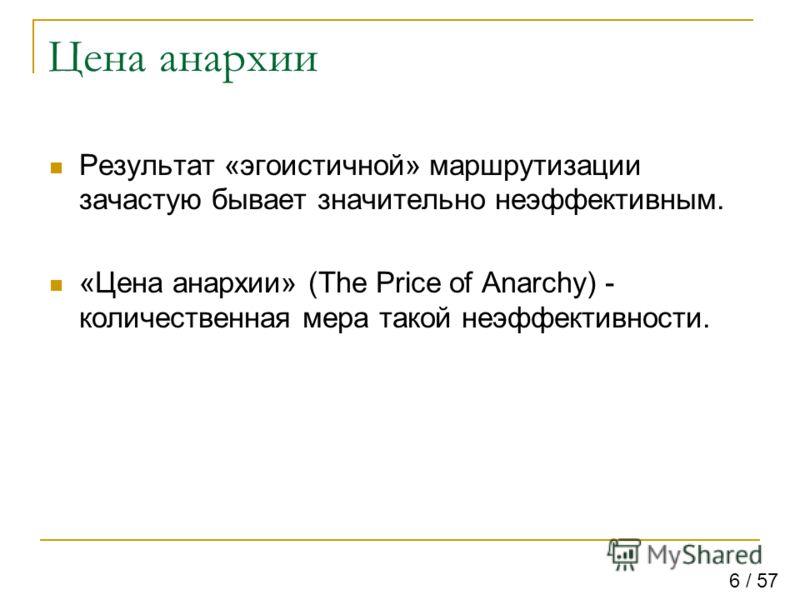 Цена анархии Результат «эгоистичной» маршрутизации зачастую бывает значительно неэффективным. «Цена анархии» (The Price of Anarchy) - количественная мера такой неэффективности. 6 / 57