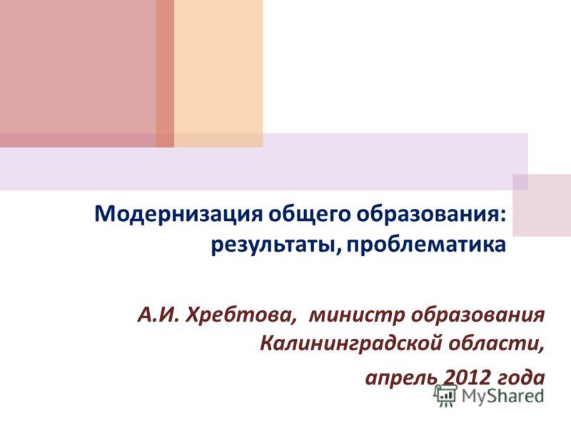 Модернизация общего образования : результаты, проблематика А. И. Хребтова, министр образования Калининградской области, апрель 2012 года