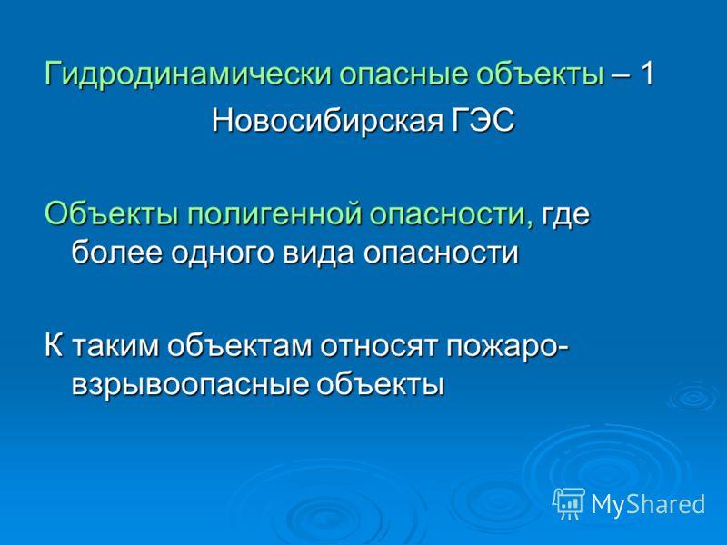 Гидродинамически опасные объекты – 1 Новосибирская ГЭС Объекты полигенной опасности, где более одного вида опасности К таким объектам относят пожаро- взрывоопасные объекты
