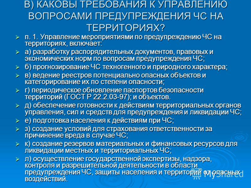 В) КАКОВЫ ТРЕБОВАНИЯ К УПРАВЛЕНИЮ ВОПРОСАМИ ПРЕДУПРЕЖДЕНИЯ ЧС НА ТЕРРИТОРИЯХ? п. 1. Управление мероприятиями по предупреждению ЧС на территориях, включает: п. 1. Управление мероприятиями по предупреждению ЧС на территориях, включает: а) разработку ра