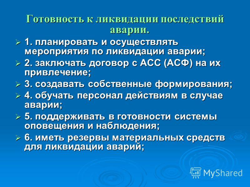 Готовность к ликвидации последствий аварии. 1. планировать и осуществлять мероприятия по ликвидации аварии; 1. планировать и осуществлять мероприятия по ликвидации аварии; 2. заключать договор с АСС (АСФ) на их привлечение; 2. заключать договор с АСС