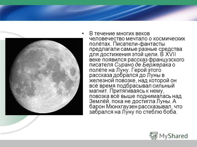 В течение многих веков человечество мечтало о космических полётах. Писатели-фантасты предлагали самые разные средства для достижения этой цели. В XVII веке появился рассказ французского писателя Сирано де Бержерака о полёте на Луну. Герой этого расск
