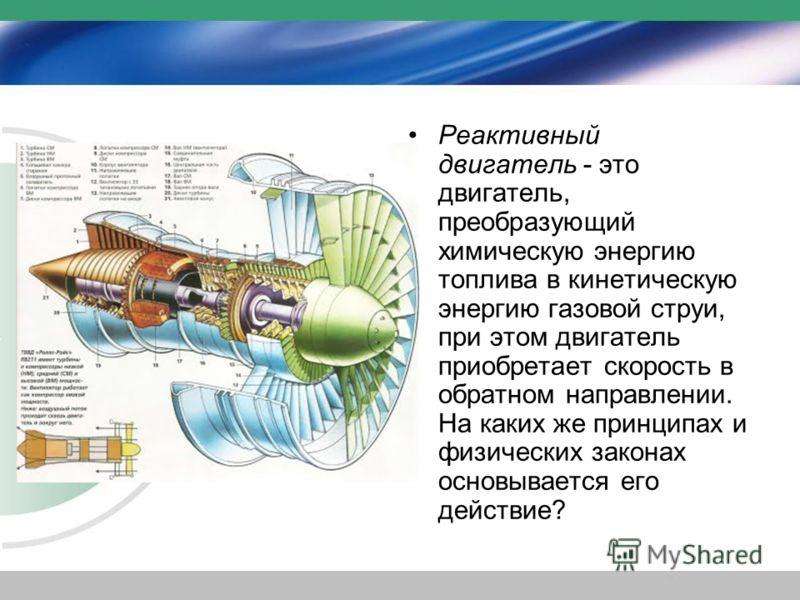 Реактивный двигатель - это двигатель, преобразующий химическую энергию топлива в кинетическую энергию газовой струи, при этом двигатель приобретает скорость в обратном направлении. На каких же принципах и физических законах основывается его действие?