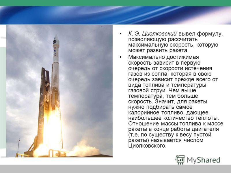 К. Э. Циолковский вывел формулу, позволяющую рассчитать максимальную скорость, которую может развить ракета. Максимально достижимая скорость зависит в первую очередь от скорости истечения газов из сопла, которая в свою очередь зависит прежде всего от