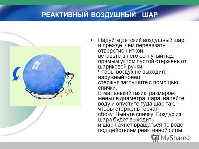РЕАКТИВНЫЙ ВОЗДУШНЫЙ ШАР Надуйте детский воздушный шар, и прежде, чем перевязать отверстие ниткой, вставьте в него согнутый под прямым углом пустой стержень от шариковой ручки. Чтобы воздух не выходил, наружный конец стержня заглушите с помощью спичк