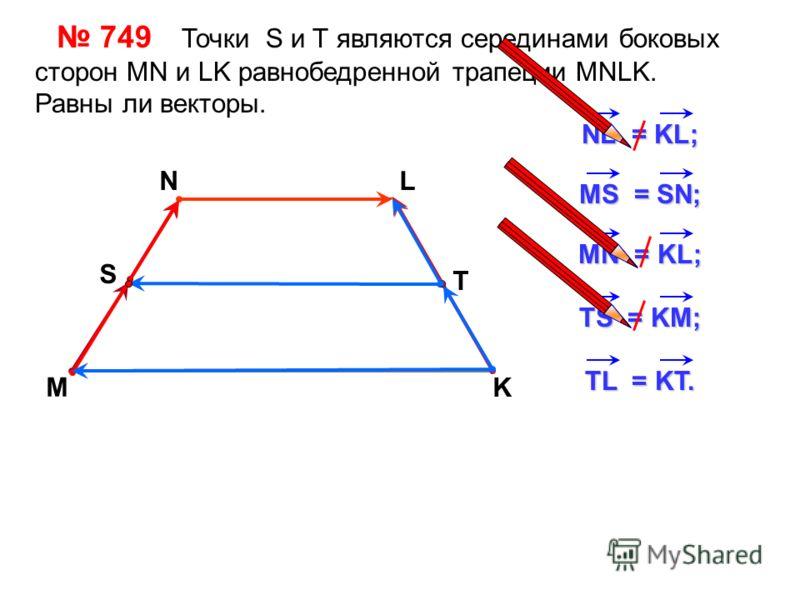 749 Точки S и Т являются серединами боковых сторон MN и LK равнобедренной трапеции MNLK. Равны ли векторы. M NL K NL = KL; MS = SN; MN = KL; TS = KM; S T TL = KT.